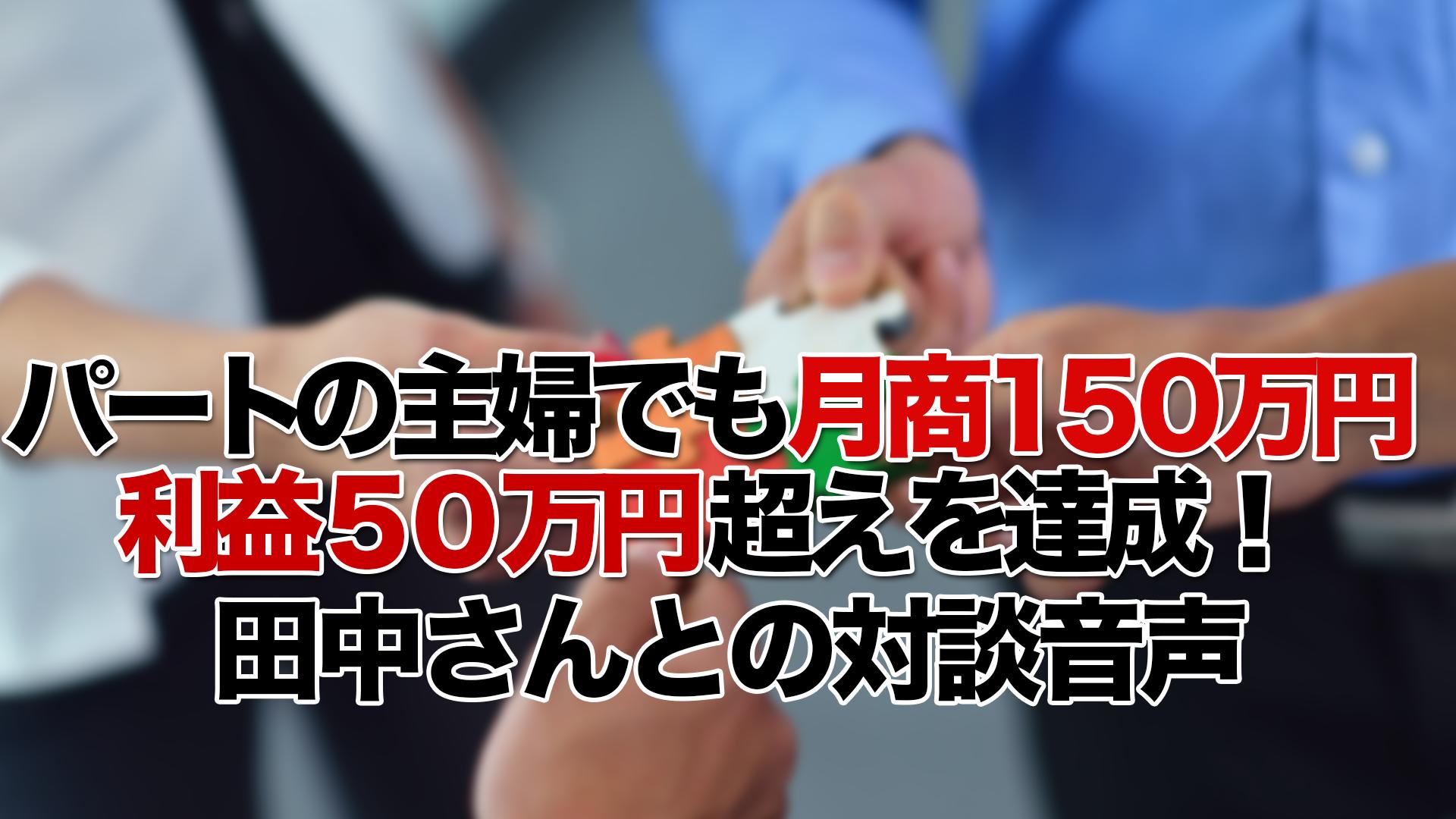 パート勤務の主婦でも月商150万円利益50万円超えを達成!田中さんとの対談音声
